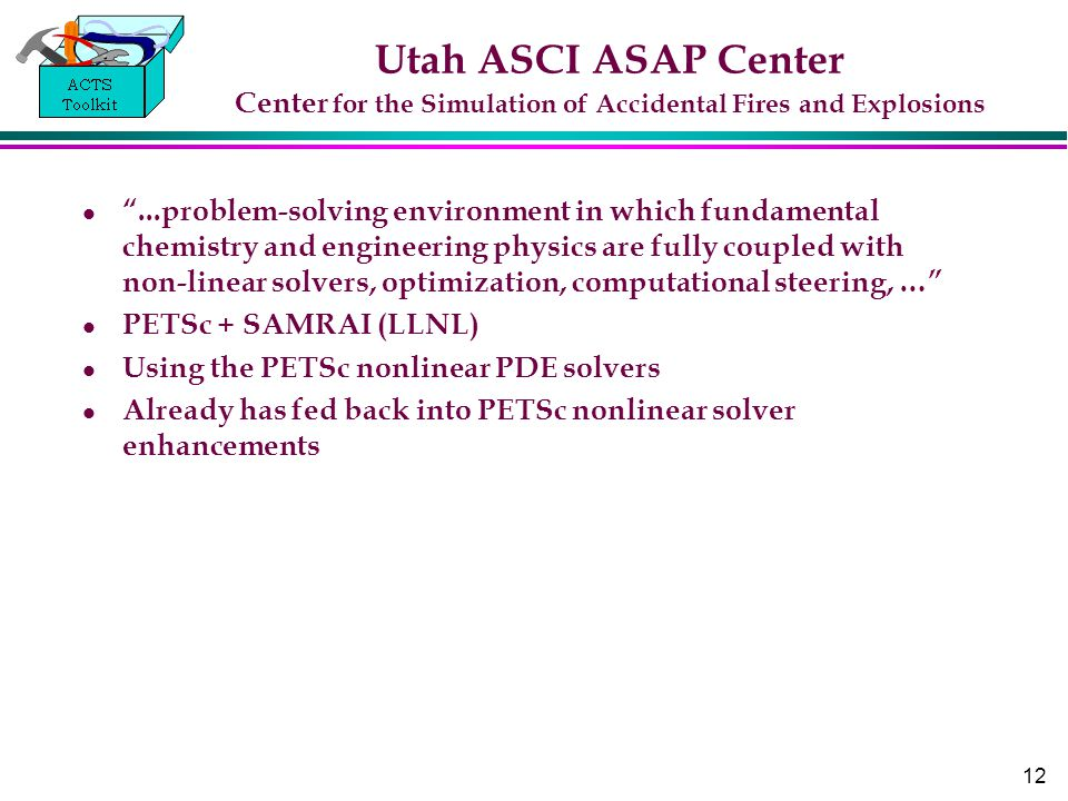 12 Utah ASCI ASAP Center Center for the Simulation of Accidental Fires and Explosions ...problem-solving environment in which fundamental chemistry and engineering physics are fully coupled with non-linear solvers, optimization, computational steering, … PETSc + SAMRAI (LLNL) Using the PETSc nonlinear PDE solvers Already has fed back into PETSc nonlinear solver enhancements