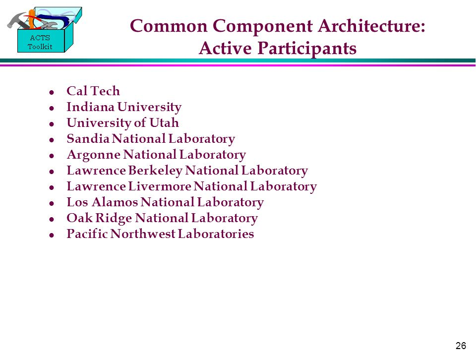 26 Common Component Architecture: Active Participants Cal Tech Indiana University University of Utah Sandia National Laboratory Argonne National Laboratory Lawrence Berkeley National Laboratory Lawrence Livermore National Laboratory Los Alamos National Laboratory Oak Ridge National Laboratory Pacific Northwest Laboratories