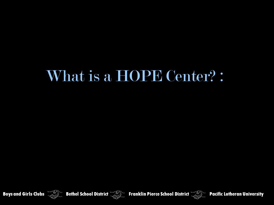 Boys and Girls Clubs Bethel School District Franklin Pierce School District Pacific Lutheran University What is a HOPE Center? :