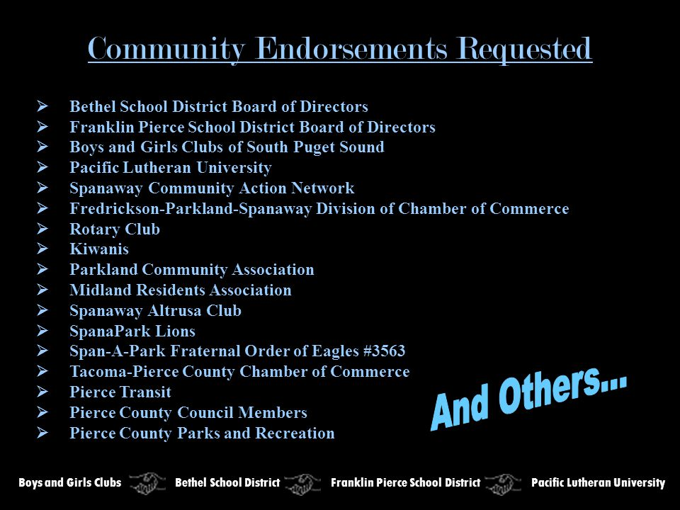 Community Endorsements Requested  Bethel School District Board of Directors  Franklin Pierce School District Board of Directors  Boys and Girls Clubs of South Puget Sound  Pacific Lutheran University  Spanaway Community Action Network  Fredrickson-Parkland-Spanaway Division of Chamber of Commerce  Rotary Club  Kiwanis  Parkland Community Association  Midland Residents Association  Spanaway Altrusa Club  SpanaPark Lions  Span-A-Park Fraternal Order of Eagles #3563  Tacoma-Pierce County Chamber of Commerce  Pierce Transit  Pierce County Council Members  Pierce County Parks and Recreation