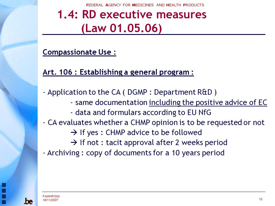 FAMHP/GM 16/11/2007 FEDERAL AGENCY FOR MEDICINES AND HEALTH PRODUCTS 10 1.4: RD executive measures (Law 01.05.06) Compassionate Use : Art. 106 : Estab