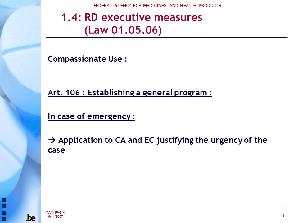 FAMHP/GM 16/11/2007 FEDERAL AGENCY FOR MEDICINES AND HEALTH PRODUCTS 11 1.4: RD executive measures (Law 01.05.06) Compassionate Use : Art. 106 : Estab