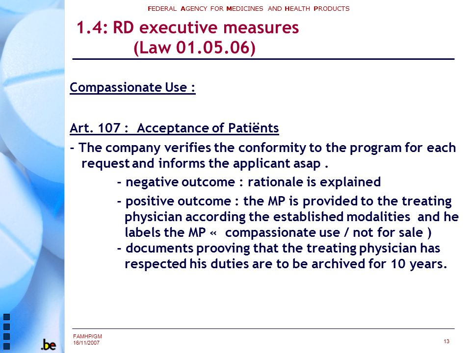 FAMHP/GM 16/11/2007 FEDERAL AGENCY FOR MEDICINES AND HEALTH PRODUCTS 13 1.4: RD executive measures (Law 01.05.06) Compassionate Use : Art. 107 : Accep