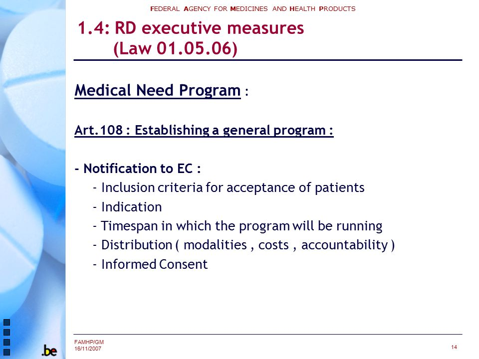 FAMHP/GM 16/11/2007 FEDERAL AGENCY FOR MEDICINES AND HEALTH PRODUCTS 14 1.4: RD executive measures (Law 01.05.06) Medical Need Program : Art.108 : Establishing a general program : - Notification to EC : - Inclusion criteria for acceptance of patients - Indication - Timespan in which the program will be running - Distribution ( modalities, costs, accountability ) - Informed Consent