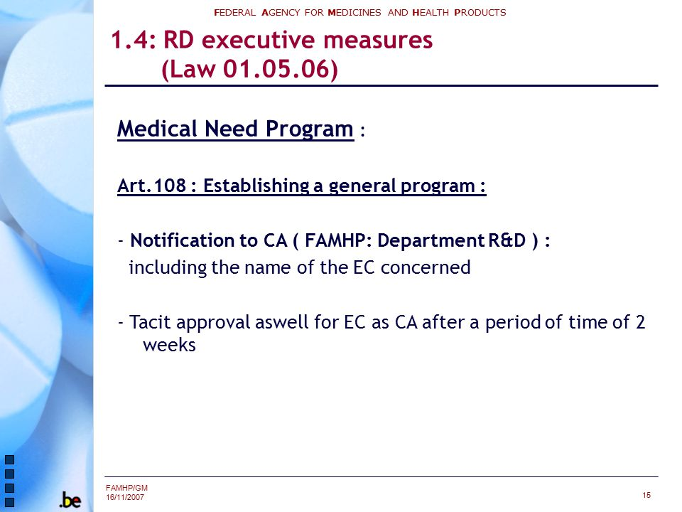 FAMHP/GM 16/11/2007 FEDERAL AGENCY FOR MEDICINES AND HEALTH PRODUCTS 15 1.4: RD executive measures (Law 01.05.06) Medical Need Program : Art.108 : Establishing a general program : - Notification to CA ( FAMHP: Department R&D ) : including the name of the EC concerned - Tacit approval aswell for EC as CA after a period of time of 2 weeks