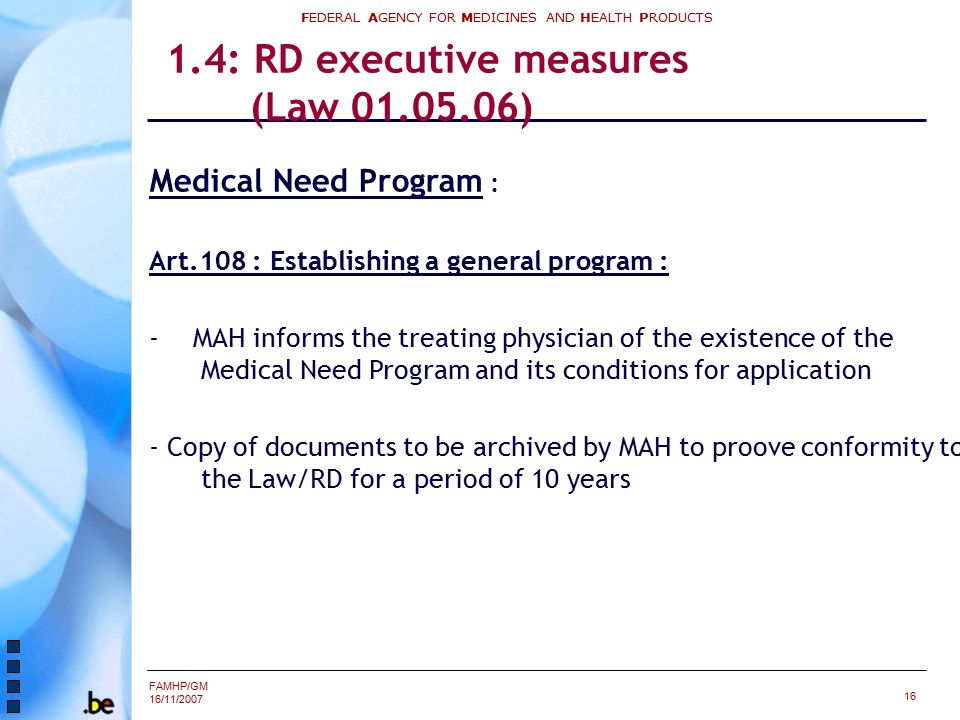 FAMHP/GM 16/11/2007 FEDERAL AGENCY FOR MEDICINES AND HEALTH PRODUCTS 16 1.4: RD executive measures (Law 01.05.06) Medical Need Program : Art.108 : Establishing a general program : - MAH informs the treating physician of the existence of the Medical Need Program and its conditions for application - Copy of documents to be archived by MAH to proove conformity to the Law/RD for a period of 10 years