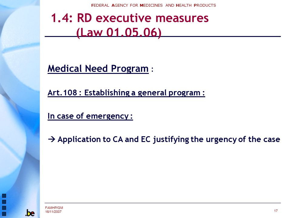 FAMHP/GM 16/11/2007 FEDERAL AGENCY FOR MEDICINES AND HEALTH PRODUCTS 17 1.4: RD executive measures (Law 01.05.06) Medical Need Program : Art.108 : Establishing a general program : In case of emergency :  Application to CA and EC justifying the urgency of the case