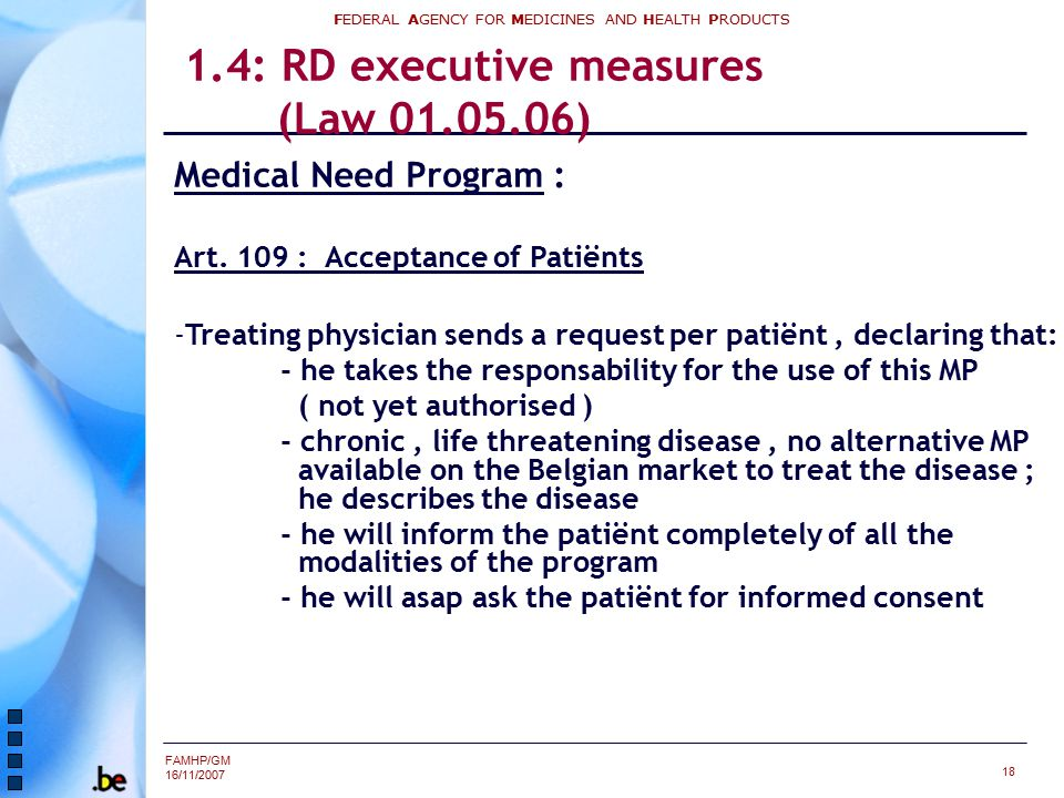 FAMHP/GM 16/11/2007 FEDERAL AGENCY FOR MEDICINES AND HEALTH PRODUCTS 18 1.4: RD executive measures (Law 01.05.06) Medical Need Program : Art.