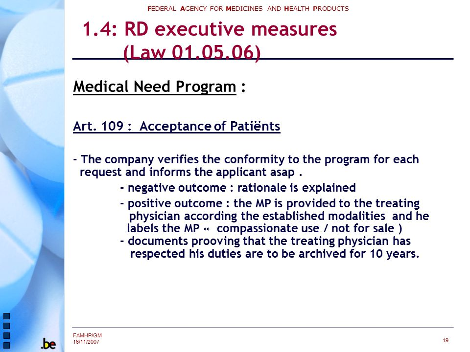 FAMHP/GM 16/11/2007 FEDERAL AGENCY FOR MEDICINES AND HEALTH PRODUCTS 19 1.4: RD executive measures (Law 01.05.06) Medical Need Program : Art. 109 : Ac