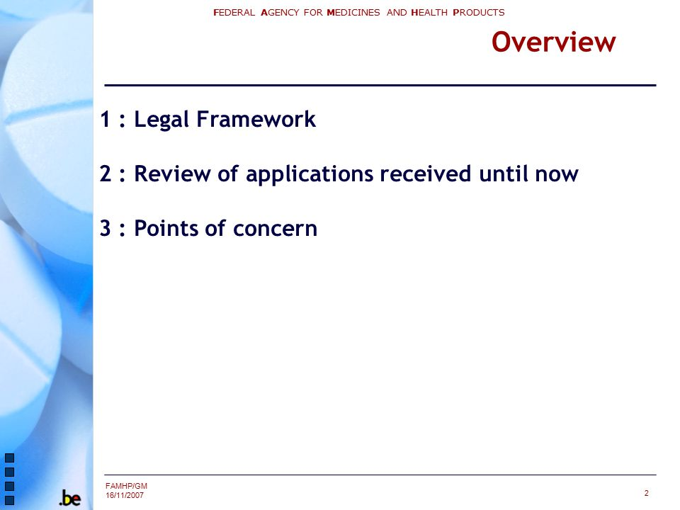FAMHP/GM 16/11/2007 FEDERAL AGENCY FOR MEDICINES AND HEALTH PRODUCTS 2 Overview 1 : Legal Framework 2 : Review of applications received until now 3 : Points of concern