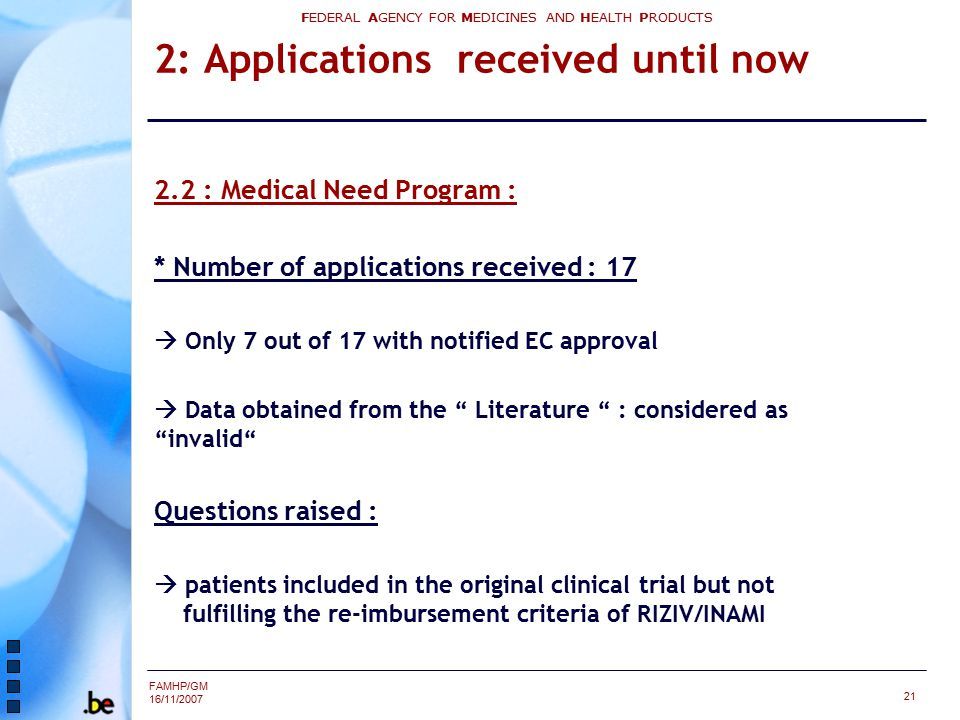 FAMHP/GM 16/11/2007 FEDERAL AGENCY FOR MEDICINES AND HEALTH PRODUCTS 21 2: Applications received until now 2.2 : Medical Need Program : * Number of ap