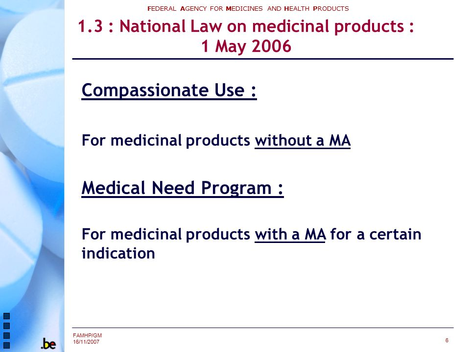 FAMHP/GM 16/11/2007 FEDERAL AGENCY FOR MEDICINES AND HEALTH PRODUCTS 6 1.3 : National Law on medicinal products : 1 May 2006 Compassionate Use : For m