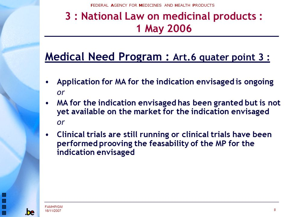 FAMHP/GM 16/11/2007 FEDERAL AGENCY FOR MEDICINES AND HEALTH PRODUCTS 8 3 : National Law on medicinal products : 1 May 2006 Medical Need Program : Art.6 quater point 3 : Application for MA for the indication envisaged is ongoing or MA for the indication envisaged has been granted but is not yet available on the market for the indication envisaged or Clinical trials are still running or clinical trials have been performed prooving the feasability of the MP for the indication envisaged