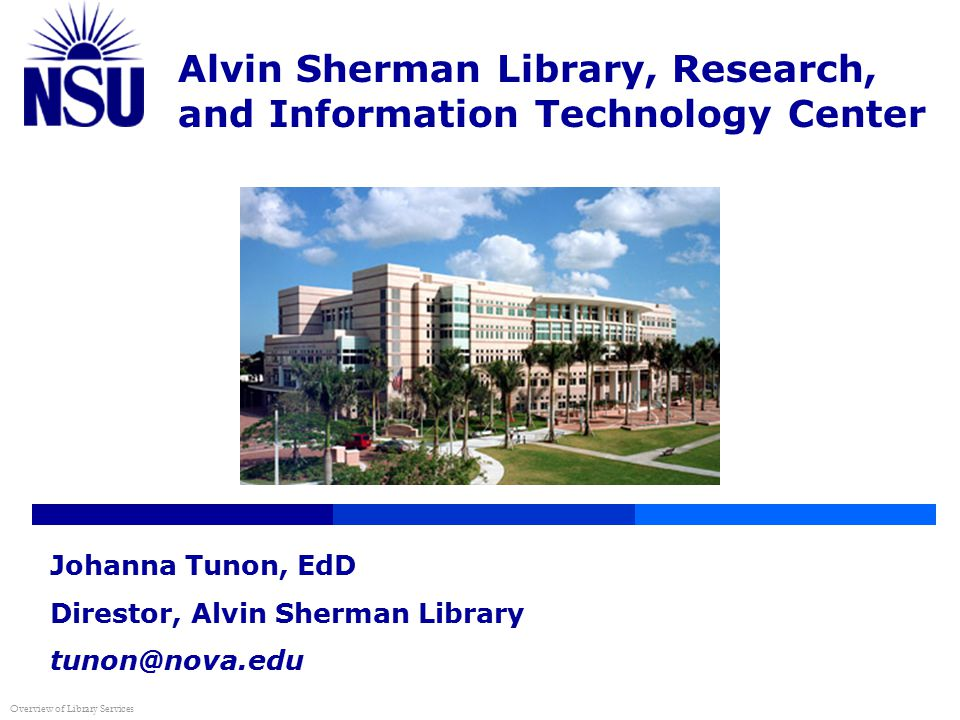 Alvin Sherman Library, Research, and Information Technology Center Overview of Library Services Johanna Tunon, EdD Direstor, Alvin Sherman Library tunon@nova.edu