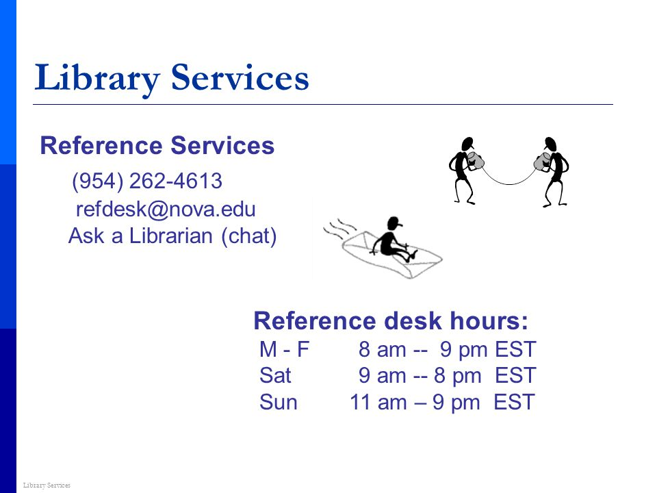 Library Services Reference Services (954) 262-4613 refdesk@nova.edu Ask a Librarian (chat) Reference desk hours: M - F 8 am -- 9 pm EST Sat 9 am -- 8 pm EST Sun 11 am – 9 pm EST Library Services