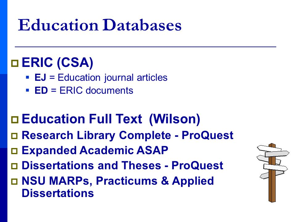  ERIC (CSA)  EJ = Education journal articles  ED = ERIC documents  Education Full Text (Wilson)  Research Library Complete - ProQuest  Expanded Academic ASAP  Dissertations and Theses - ProQuest  NSU MARPs, Practicums & Applied Dissertations Education Databases
