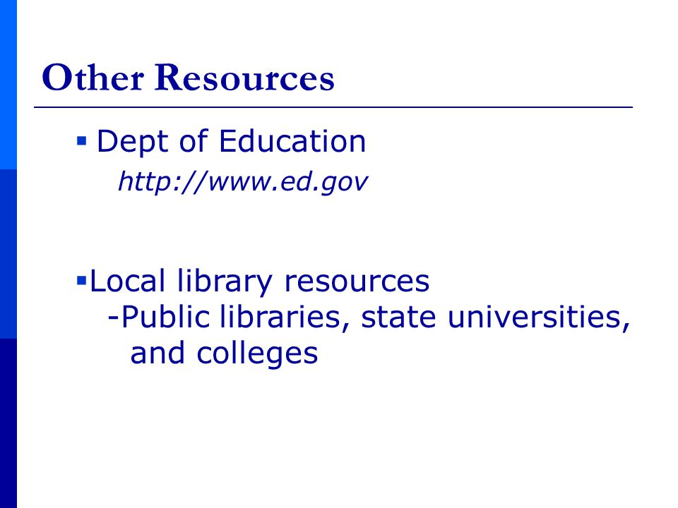  Dept of Education http://www.ed.gov Other Resources  Local library resources -Public libraries, state universities, and colleges