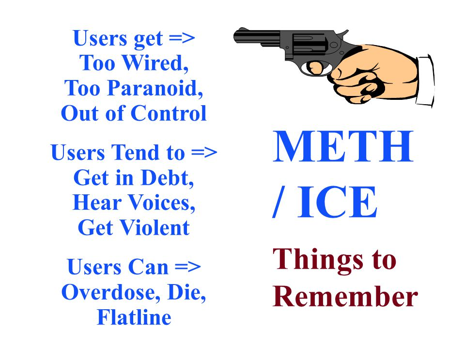 METH / ICE Things to Remember Users get => Too Wired, Too Paranoid, Out of Control Users Tend to => Get in Debt, Hear Voices, Get Violent Users Can =>
