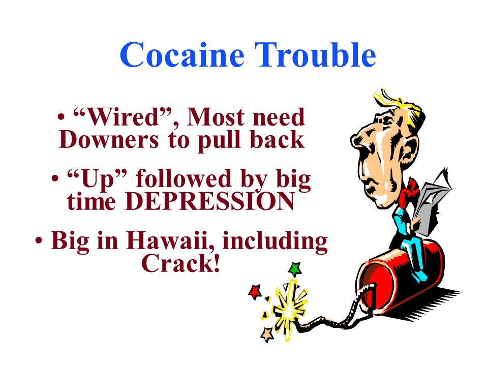 "Cocaine Trouble ""Wired"", Most need Downers to pull back ""Up"" followed by big time DEPRESSION Big in Hawaii, including Crack!"