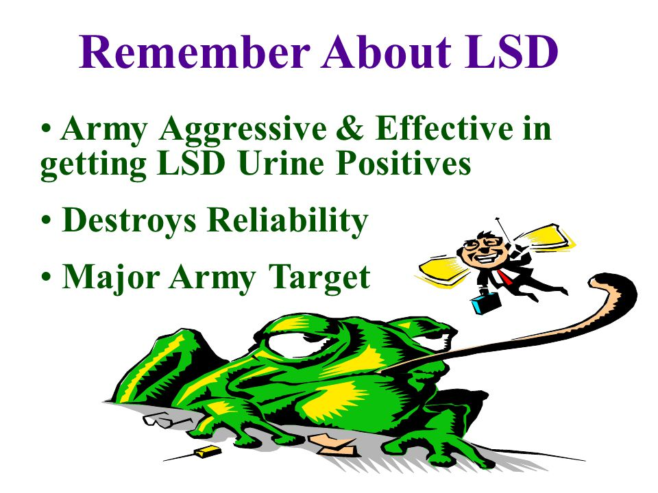 Remember About LSD Army Aggressive & Effective in getting LSD Urine Positives Destroys Reliability Major Army Target