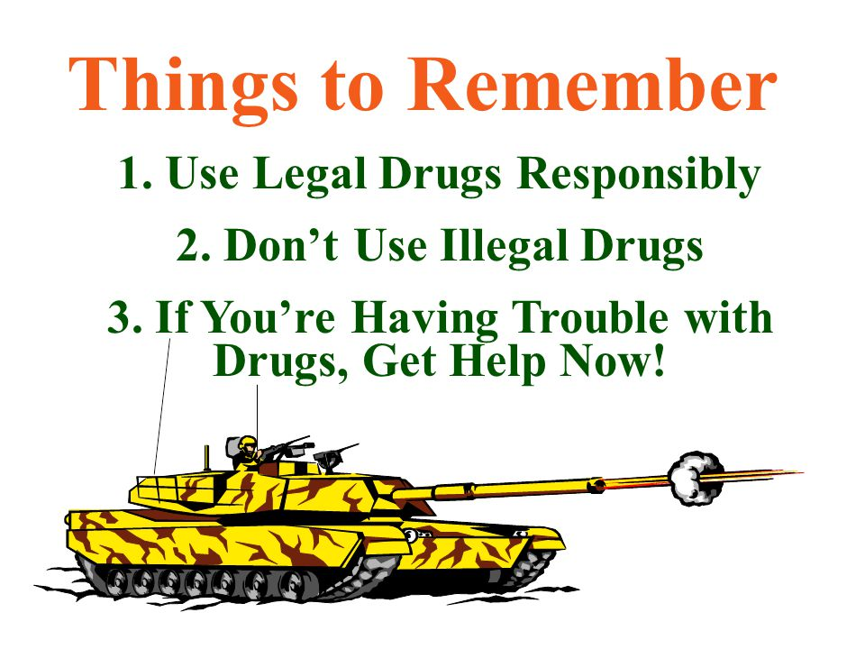 Things to Remember 1. Use Legal Drugs Responsibly 2. Don't Use Illegal Drugs 3. If You're Having Trouble with Drugs, Get Help Now!