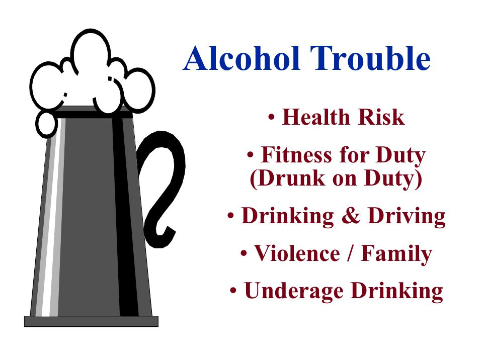 Alcohol Trouble Health Risk Fitness for Duty (Drunk on Duty) Drinking & Driving Violence / Family Underage Drinking