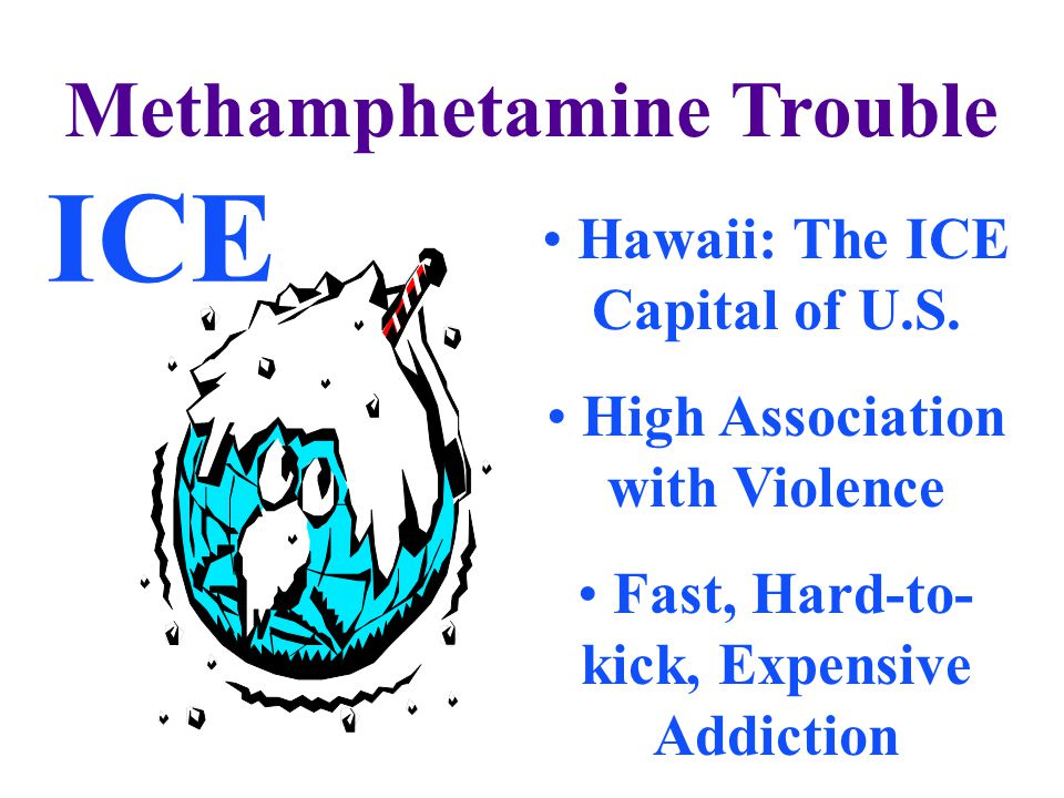 Methamphetamine Trouble Hawaii: The ICE Capital of U.S. High Association with Violence Fast, Hard-to- kick, Expensive Addiction ICE