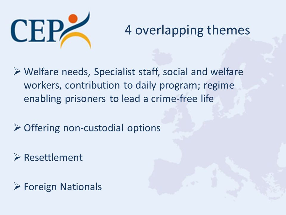  Welfare needs, Specialist staff, social and welfare workers, contribution to daily program; regime enabling prisoners to lead a crime-free life  Offering non-custodial options  Resettlement  Foreign Nationals 4 overlapping themes