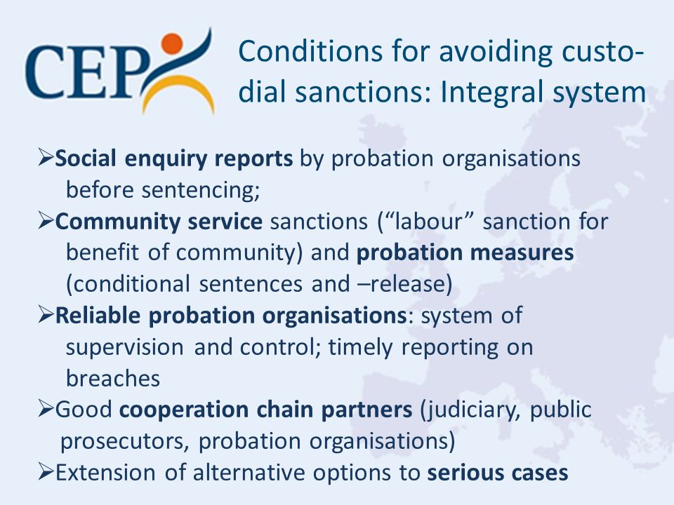 Conditions for avoiding custo- dial sanctions: Integral system  Social enquiry reports by probation organisations before sentencing;  Community service sanctions ( labour sanction for benefit of community) and probation measures (conditional sentences and –release)  Reliable probation organisations: system of supervision and control; timely reporting on breaches  Good cooperation chain partners (judiciary, public prosecutors, probation organisations)  Extension of alternative options to serious cases