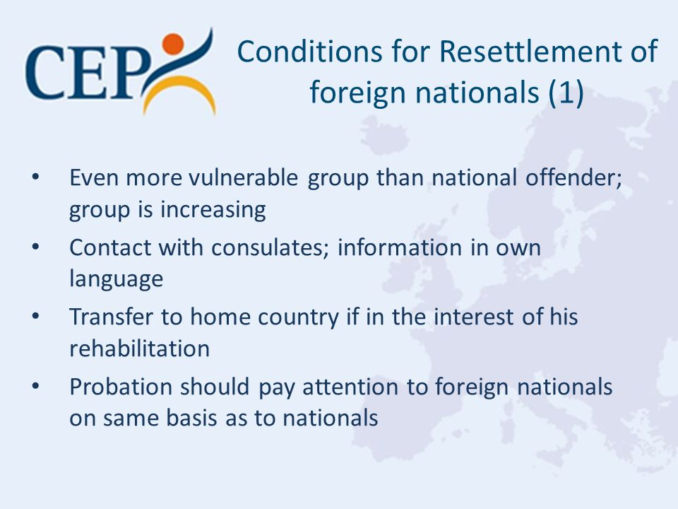Even more vulnerable group than national offender; group is increasing Contact with consulates; information in own language Transfer to home country if in the interest of his rehabilitation Probation should pay attention to foreign nationals on same basis as to nationals Conditions for Resettlement of foreign nationals (1)