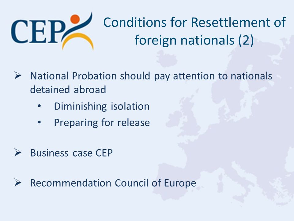  National Probation should pay attention to nationals detained abroad Diminishing isolation Preparing for release  Business case CEP  Recommendation Council of Europe Conditions for Resettlement of foreign nationals (2)