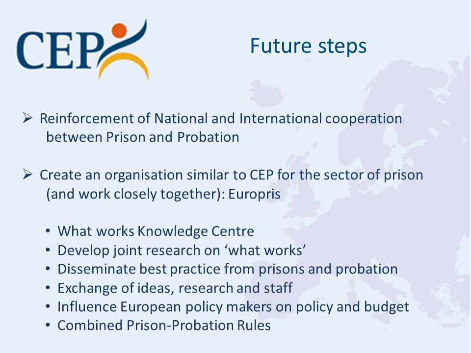 Future steps  Reinforcement of National and International cooperation between Prison and Probation  Create an organisation similar to CEP for the sector of prison (and work closely together): Europris What works Knowledge Centre Develop joint research on 'what works' Disseminate best practice from prisons and probation Exchange of ideas, research and staff Influence European policy makers on policy and budget Combined Prison-Probation Rules