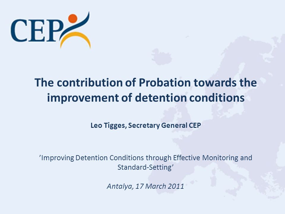 The contribution of Probation towards the improvement of detention conditions Leo Tigges, Secretary General CEP 'Improving Detention Conditions through Effective Monitoring and Standard-Setting' Antalya, 17 March 2011