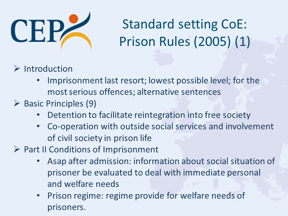  Introduction Imprisonment last resort; lowest possible level; for the most serious offences; alternative sentences  Basic Principles (9) Detention to facilitate reintegration into free society Co-operation with outside social services and involvement of civil society in prison life  Part II Conditions of Imprisonment Asap after admission: information about social situation of prisoner be evaluated to deal with immediate personal and welfare needs Prison regime: regime provide for welfare needs of prisoners.