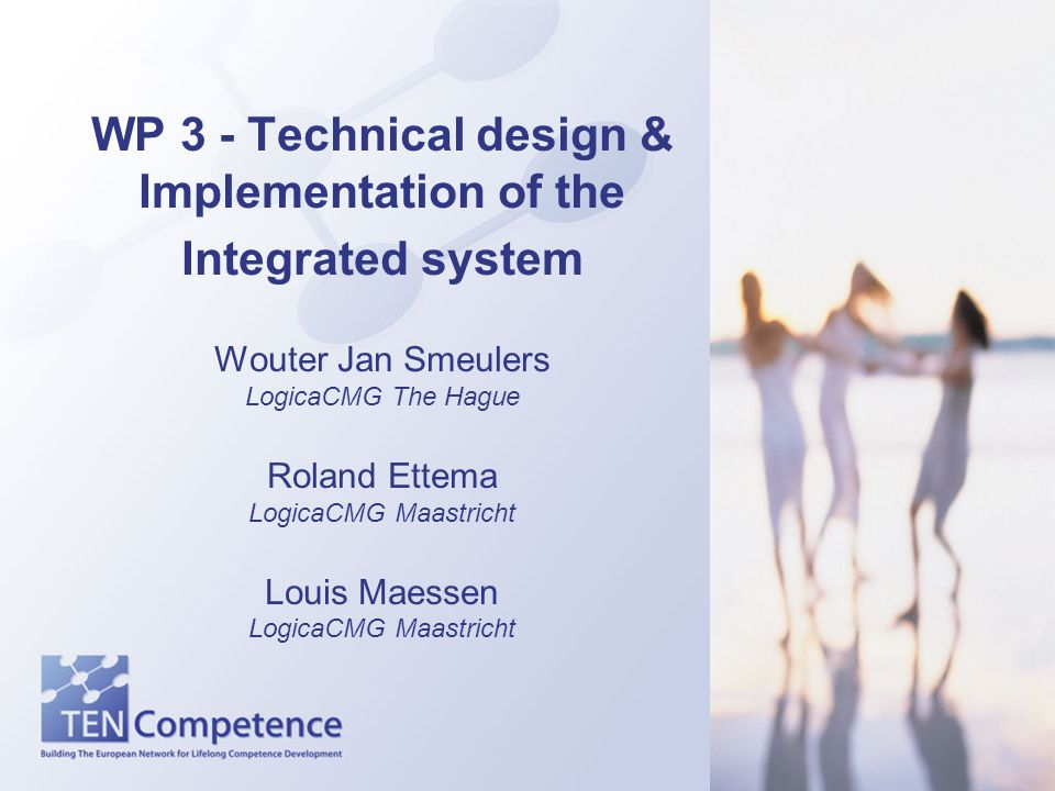 WP 3 - Technical design & Implementation of the Integrated system Wouter Jan Smeulers LogicaCMG The Hague Roland Ettema LogicaCMG Maastricht Louis Maessen LogicaCMG Maastricht