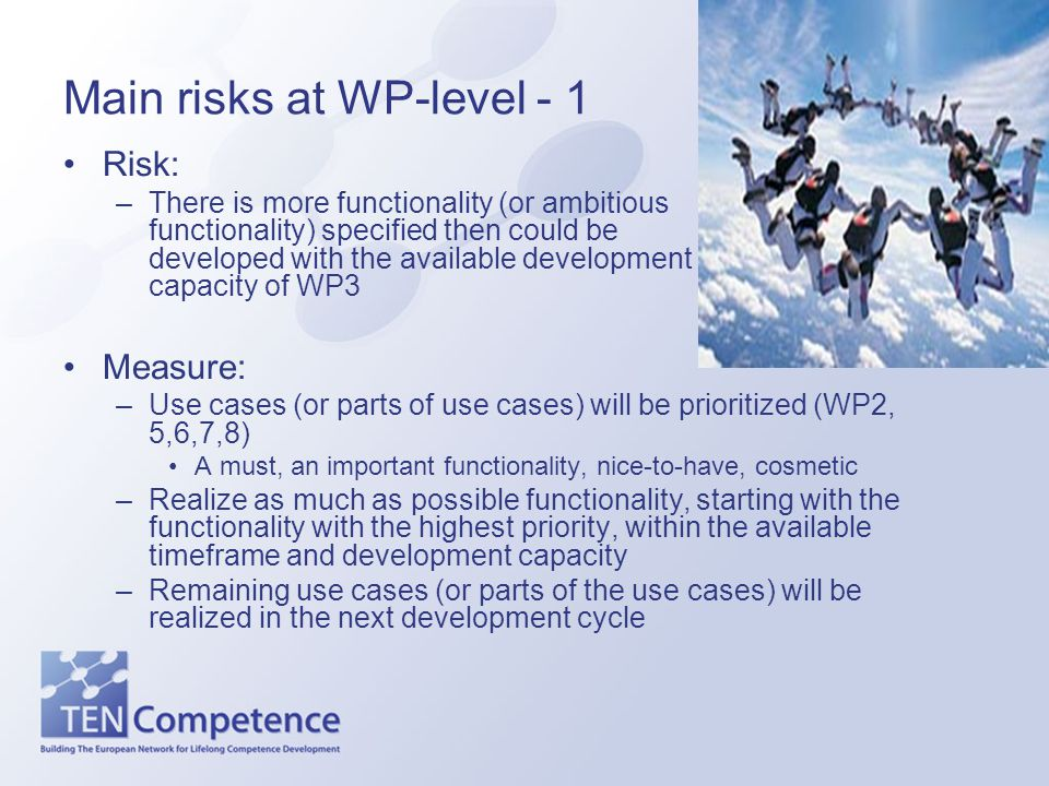 Main risks at WP-level - 1 Risk: –There is more functionality (or ambitious functionality) specified then could be developed with the available development capacity of WP3 Measure: –Use cases (or parts of use cases) will be prioritized (WP2, 5,6,7,8) A must, an important functionality, nice-to-have, cosmetic –Realize as much as possible functionality, starting with the functionality with the highest priority, within the available timeframe and development capacity –Remaining use cases (or parts of the use cases) will be realized in the next development cycle