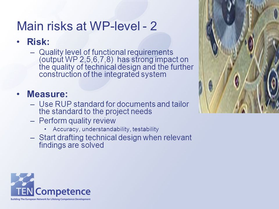 Main risks at WP-level - 2 Risk: –Quality level of functional requirements (output WP 2,5,6,7,8) has strong impact on the quality of technical design
