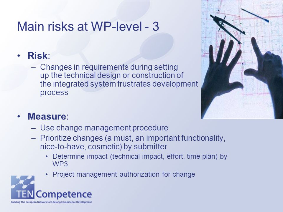Main risks at WP-level - 3 Risk: –Changes in requirements during setting up the technical design or construction of the integrated system frustrates development process Measure: –Use change management procedure –Prioritize changes (a must, an important functionality, nice-to-have, cosmetic) by submitter Determine impact (technical impact, effort, time plan) by WP3 Project management authorization for change