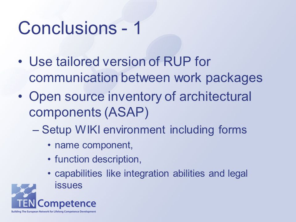 Conclusions - 1 Use tailored version of RUP for communication between work packages Open source inventory of architectural components (ASAP) –Setup WI