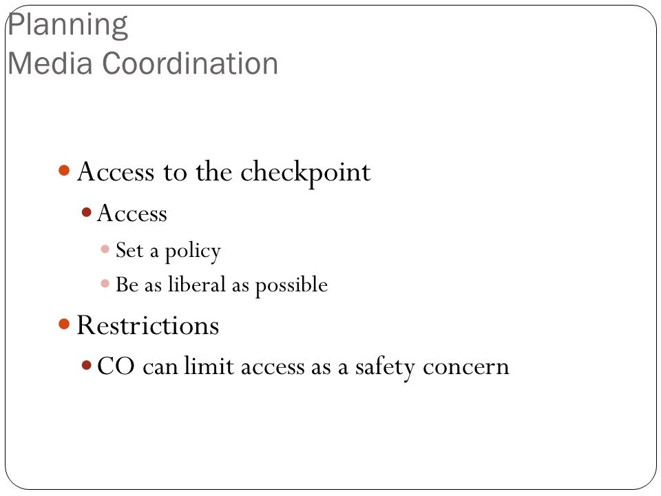 Planning Media Coordination Access to the checkpoint Access Set a policy Be as liberal as possible Restrictions CO can limit access as a safety concern