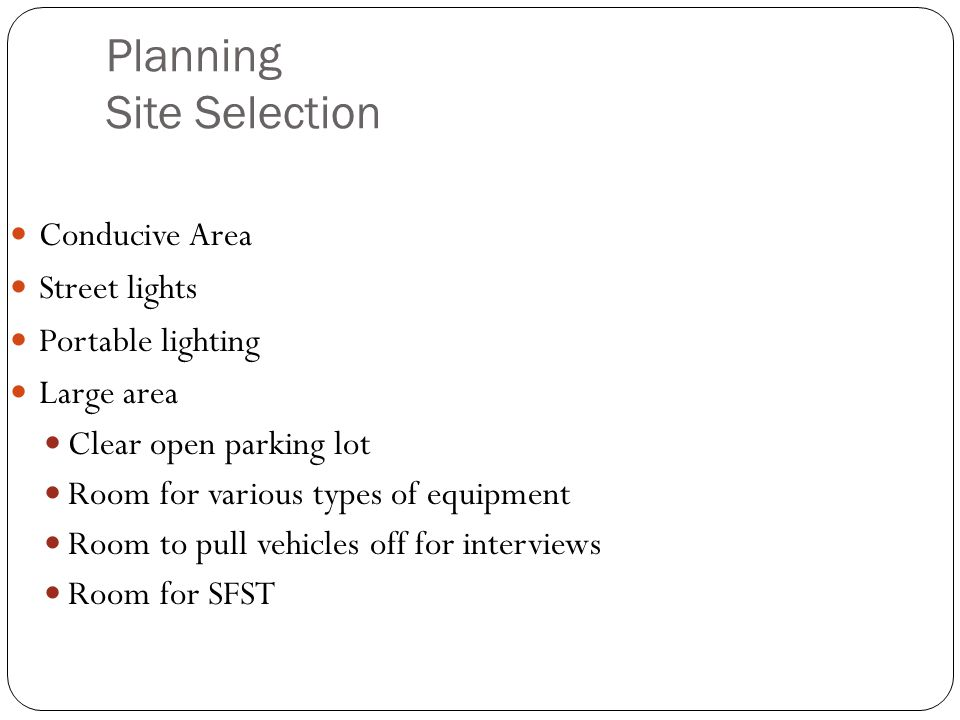 Planning Site Selection Conducive Area Street lights Portable lighting Large area Clear open parking lot Room for various types of equipment Room to pull vehicles off for interviews Room for SFST