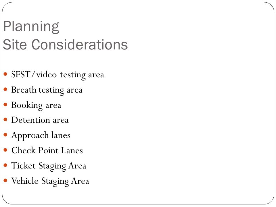 Planning Site Considerations SFST/video testing area Breath testing area Booking area Detention area Approach lanes Check Point Lanes Ticket Staging Area Vehicle Staging Area