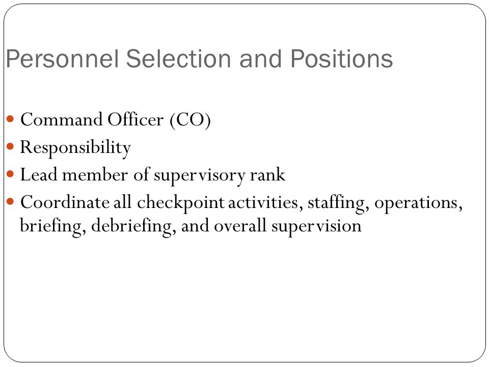 Personnel Selection and Positions Command Officer (CO) Responsibility Lead member of supervisory rank Coordinate all checkpoint activities, staffing, operations, briefing, debriefing, and overall supervision