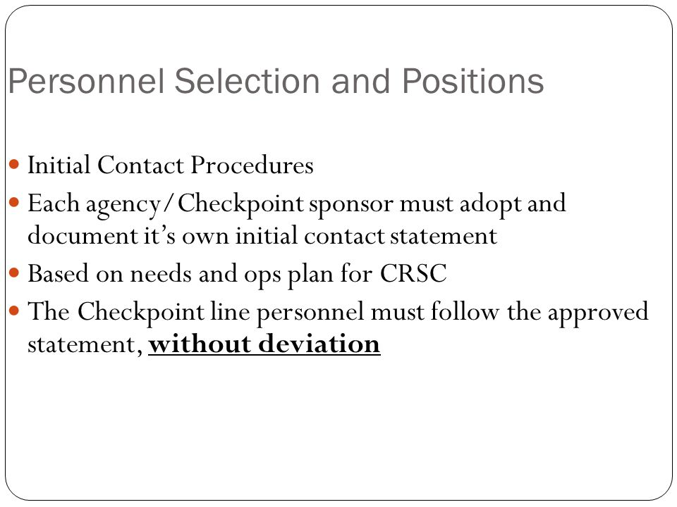 Personnel Selection and Positions Initial Contact Procedures Each agency/Checkpoint sponsor must adopt and document it's own initial contact statement Based on needs and ops plan for CRSC The Checkpoint line personnel must follow the approved statement, without deviation