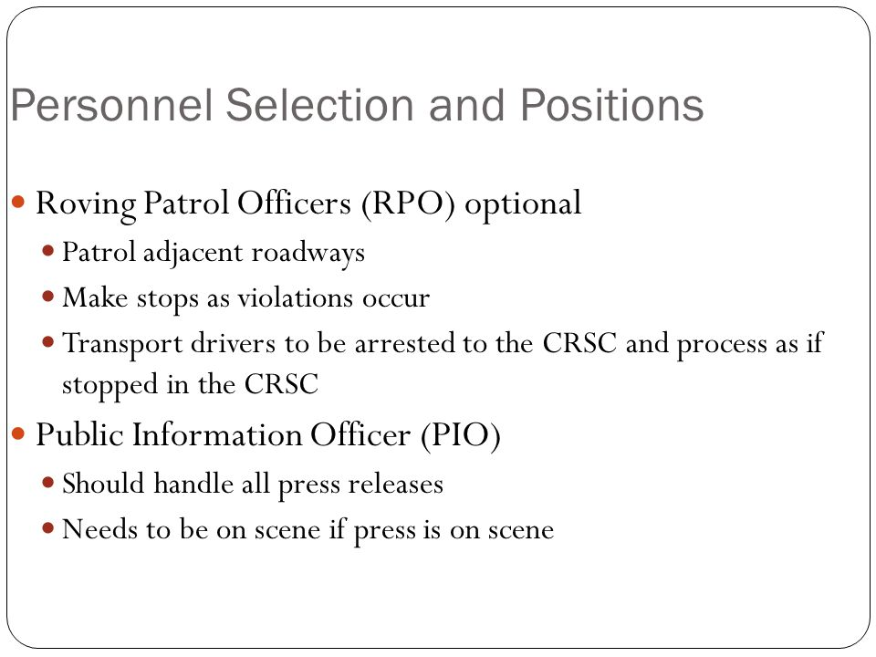 Personnel Selection and Positions Roving Patrol Officers (RPO) optional Patrol adjacent roadways Make stops as violations occur Transport drivers to be arrested to the CRSC and process as if stopped in the CRSC Public Information Officer (PIO) Should handle all press releases Needs to be on scene if press is on scene