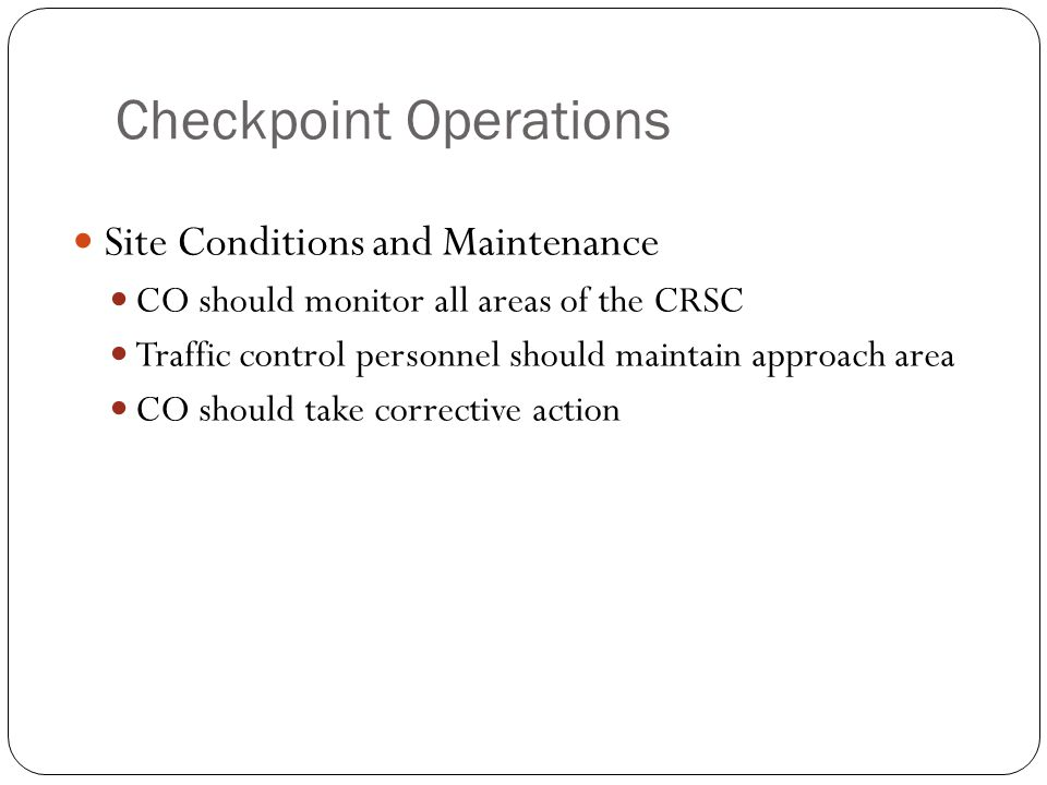 Checkpoint Operations Site Conditions and Maintenance CO should monitor all areas of the CRSC Traffic control personnel should maintain approach area CO should take corrective action