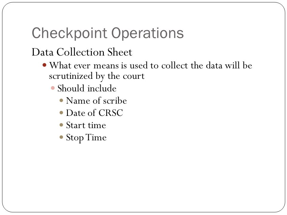 Checkpoint Operations Data Collection Sheet What ever means is used to collect the data will be scrutinized by the court Should include Name of scribe Date of CRSC Start time Stop Time