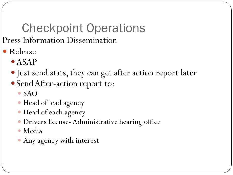 Checkpoint Operations Press Information Dissemination Release ASAP Just send stats, they can get after action report later Send After-action report to: SAO Head of lead agency Head of each agency Drivers license- Administrative hearing office Media Any agency with interest