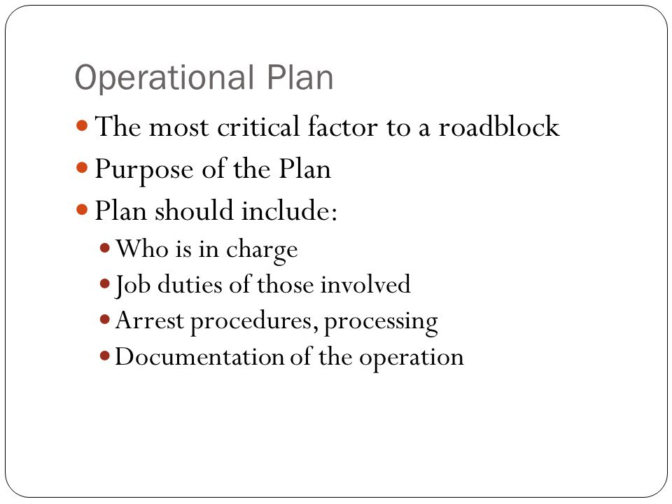 Operational Plan The most critical factor to a roadblock Purpose of the Plan Plan should include: Who is in charge Job duties of those involved Arrest procedures, processing Documentation of the operation