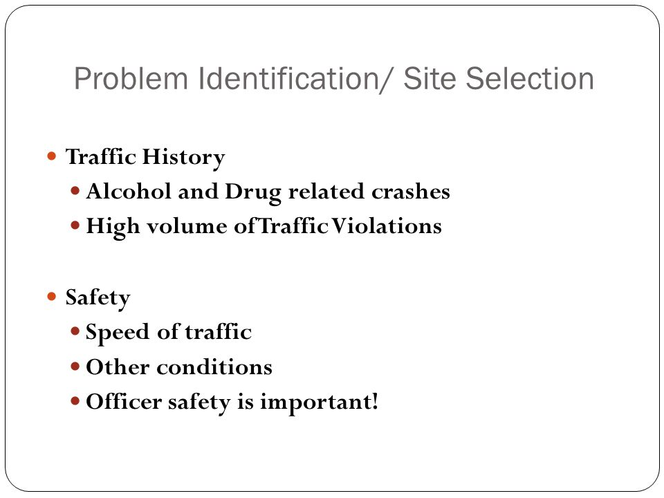 Problem Identification/ Site Selection Traffic History Alcohol and Drug related crashes High volume of Traffic Violations Safety Speed of traffic Other conditions Officer safety is important!
